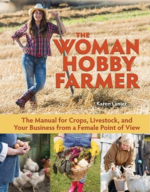 The Woman Hobby Farmer- Female Guidance for Growing Food, Raising Livestock, and Building a Farm-Based Business by Karen Lanier